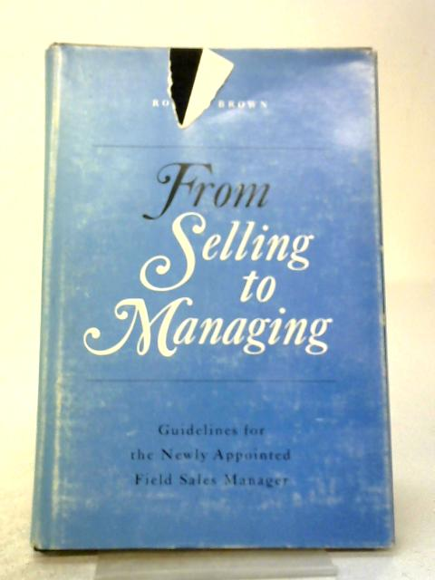 From Selling To Managing: Guidelines For The Newly Appointed Field Sales Manager By Ronald Brown