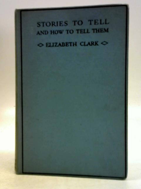 Stories to Tell and How to Tell Them By Elizabeth Clark