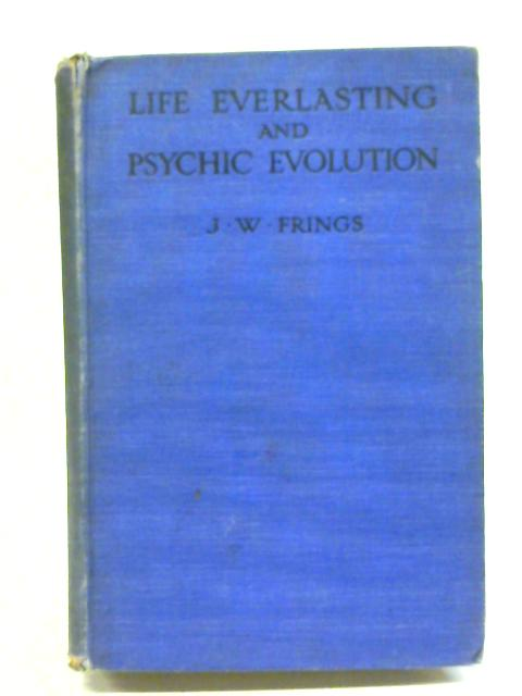 Life Everlasting And Psychic Evolution. A Scientific Inquiry Into The Origin Of Man Considered As Body, Soul And Spirit, And Some Speculations On His Destiny By J. W. Frings