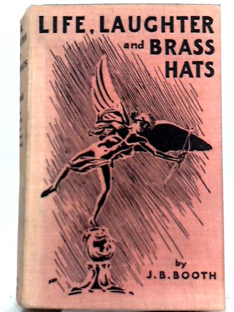 Life, Laughter and Brass Hats By J. B. Booth