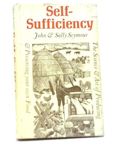 Self-Sufficiency; The Science And Art of Producing and Preserving Your own Food By John & Sally Seymour
