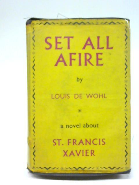 Set All Afire: A Novel Of St. Francis Xavier. By Wohl, Louis de.