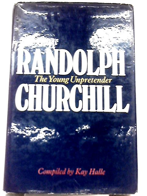 Randolph Churchill: The Young Unpretender By Kay Halle