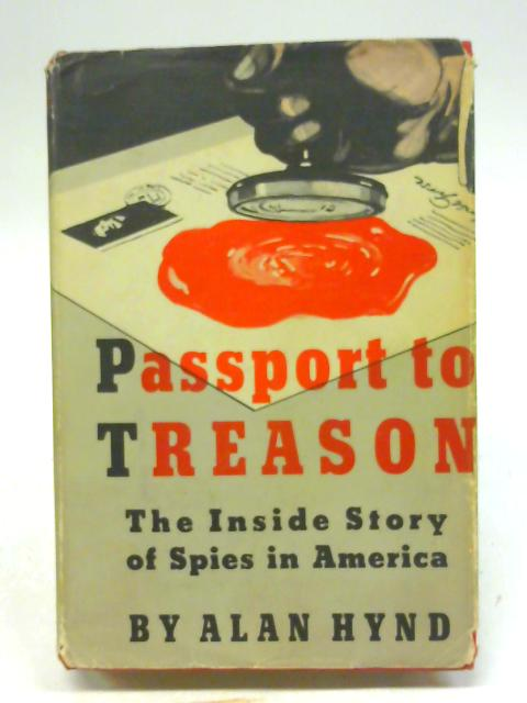 Passport to Treason: The Inside Story of Spies in America By Alan Hynd