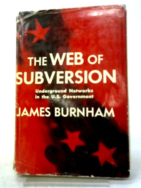 The Web of Subversion: Underground Networks in the U.S. Government By James Burnham