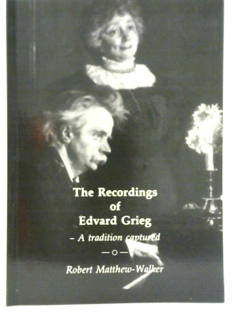 The Recordings of Edvard Grieg: A Tradition Captured By Robert Matthew-Walker