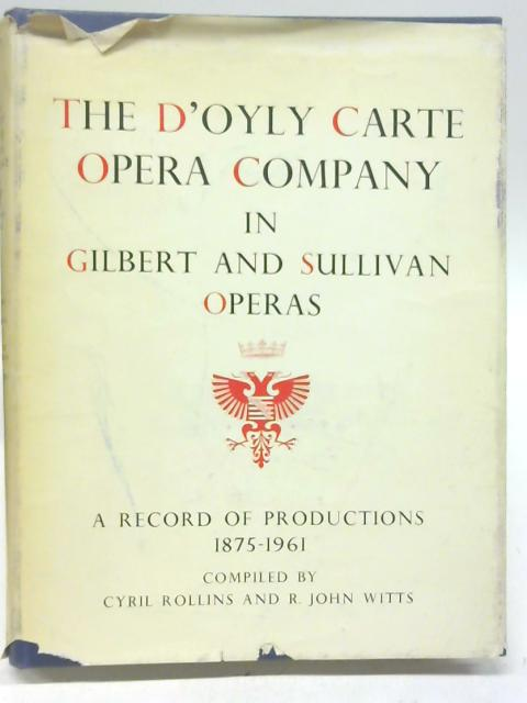 The D'Oyly Carte Opera Company In Gilbert & Sullivan Operas: A Record Of Productions 1875-1961 By Cyril Rollins & R. John Witts