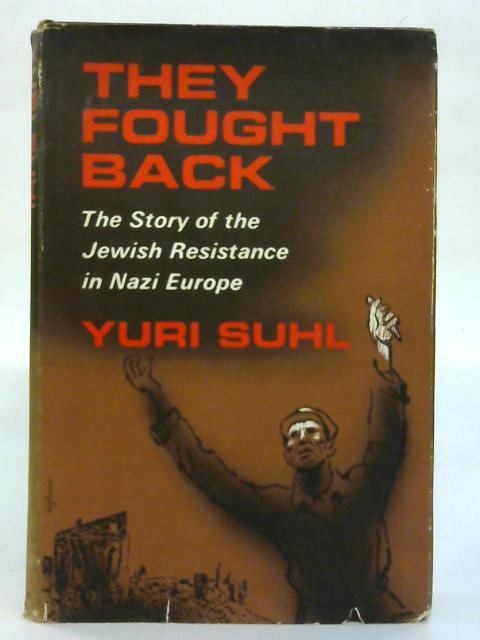 They Fought Back: The Story of the Jewish Resistance in Nazi Europe. By Yuri Suhl (Ed.)