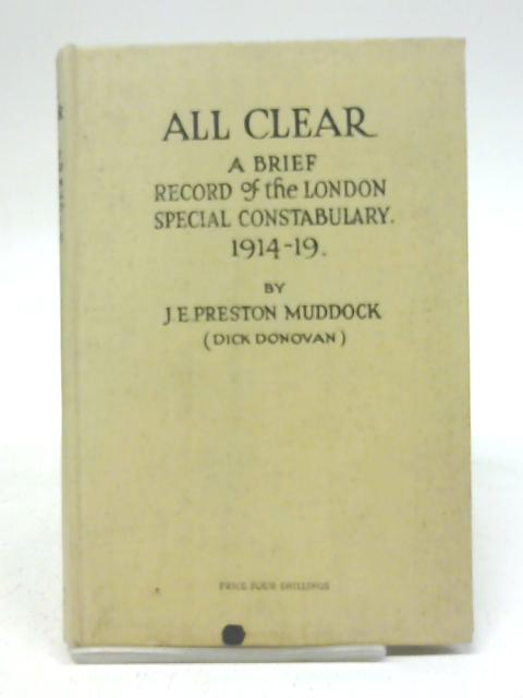 'All Clear ' A Brief Record of the Work of the London Special Constabulary, 1914--1919 By J.E. Preston Muddock