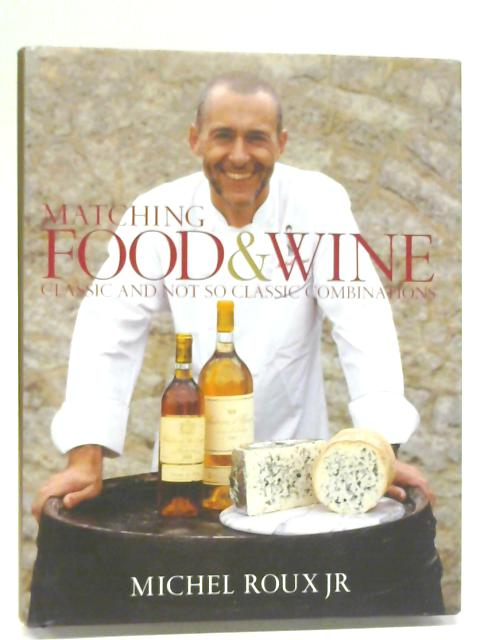 Matching Food & Wine: Classic and Not So Classic Combinations By Michel Roux Jr