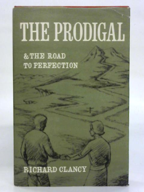 The prodigal: A play for reading in three acts with an epilogue. And The road to perfection. By Richard Clancy