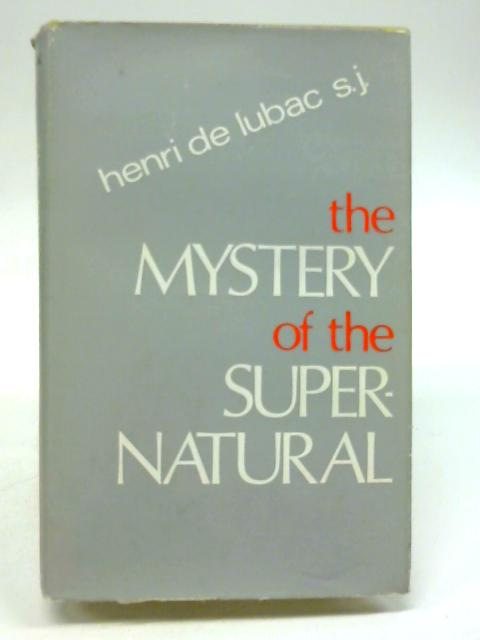 The Mystery of the Supernatural. Translated by Rosemary Sheed By Henri de Lubac