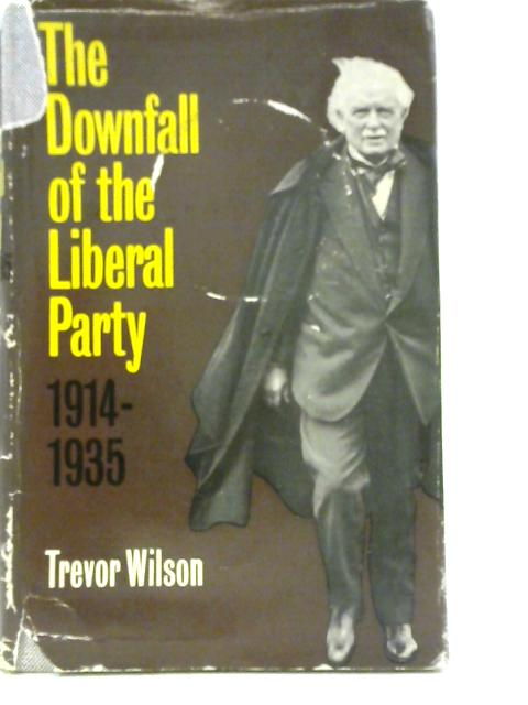 The Downfall of the Liberal Party, 1914-1935 By Trevor Wilson