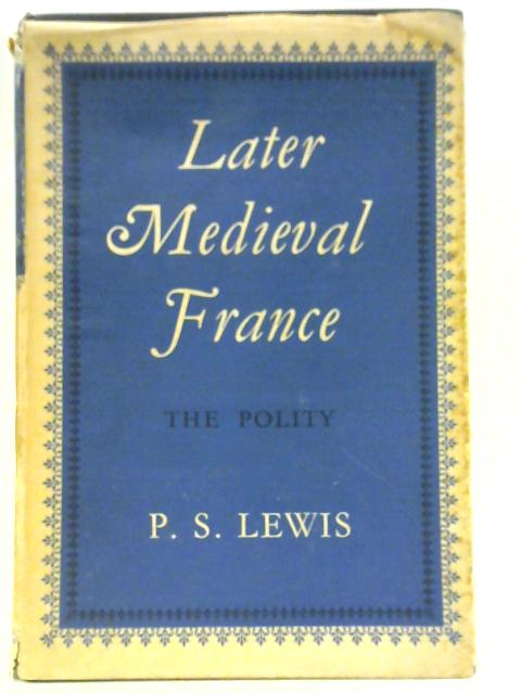 Later Medieval France: The Polity By P. S Lewis