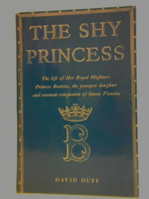 The Shy Princess: The Life of Her Royal Highness Princess Beatrice, the Youngest Daughter and Constant Companion of Queen Victoria By David Duff