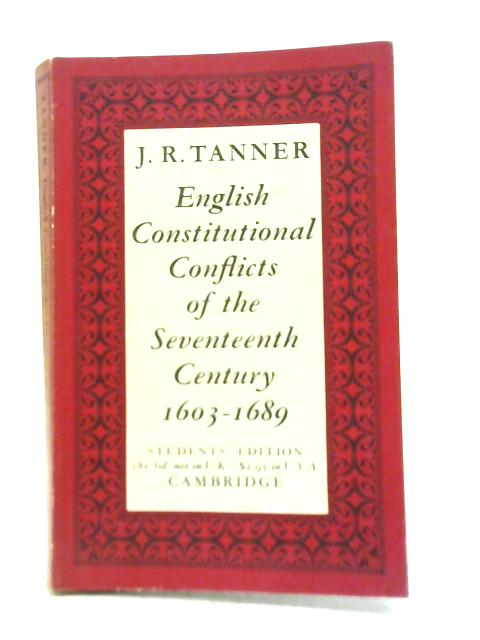 English Constitutional Conflicts of The 17th century, 1603-1689 By J R Tanner