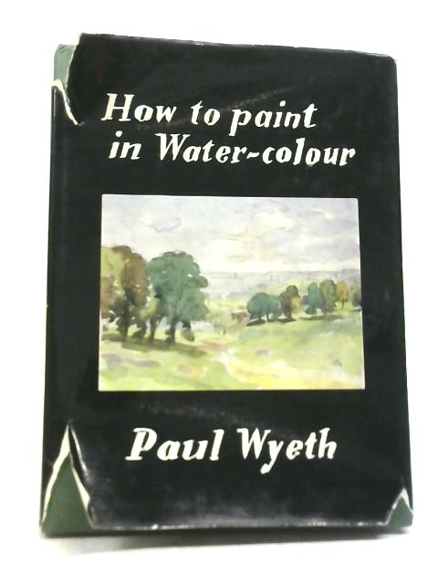 How to Paint in Water-Colour By Paul Wyeth