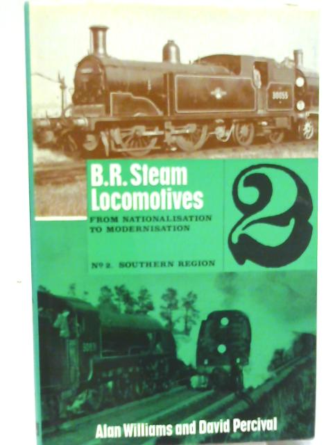 B.R. Steam Locomotives From Nationalisation to Modernisation No.2 Southern Region By Alan Williams and David Percival