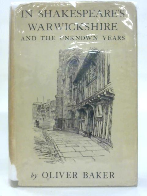 In Shakespeare's Warwickshire and the unknown years. By Oliver Baker