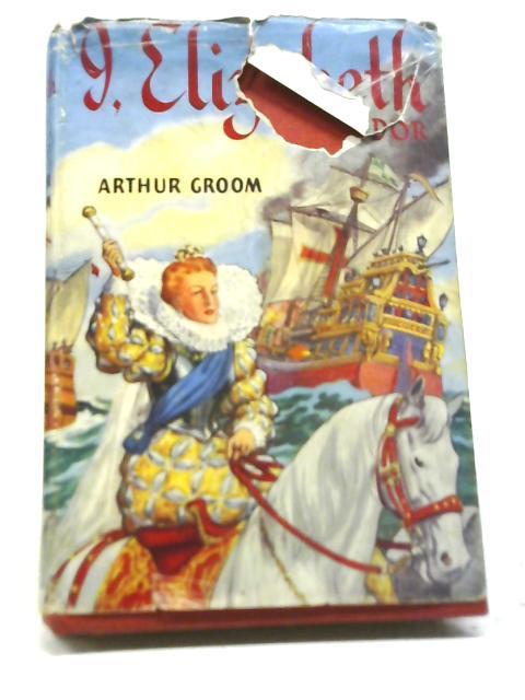 I, Elizabeth Tudor By Arthur Groom