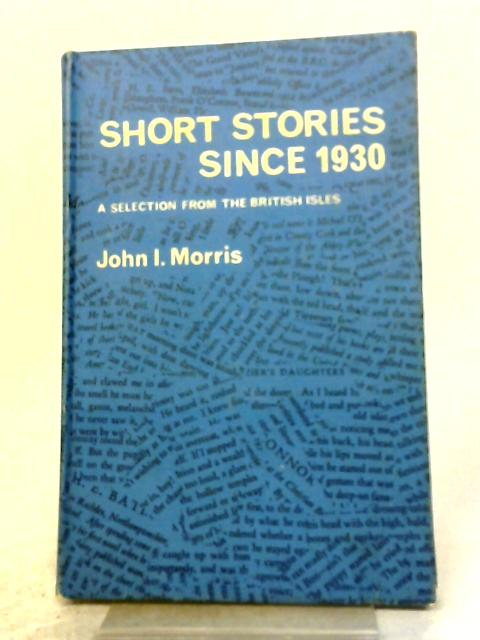 Short Stories Since 1930 A Selection From The British Isles By John I. Morris