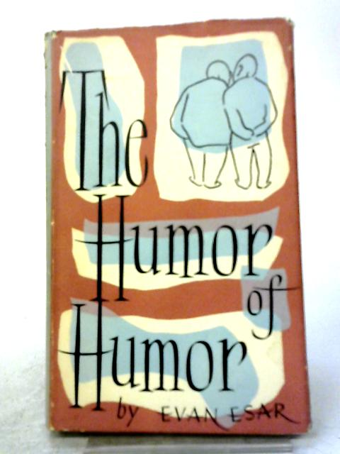 The Humor of Humor: The Art And Techniques of Popular Comedy Illustrated By Comic Sayings, Funny Stories And Jocular Traditions Through The Centuries By Evan Esar