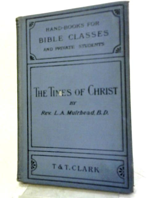 Times of Christ (Handbooks for Bible Classes) By L.A. Muirhead