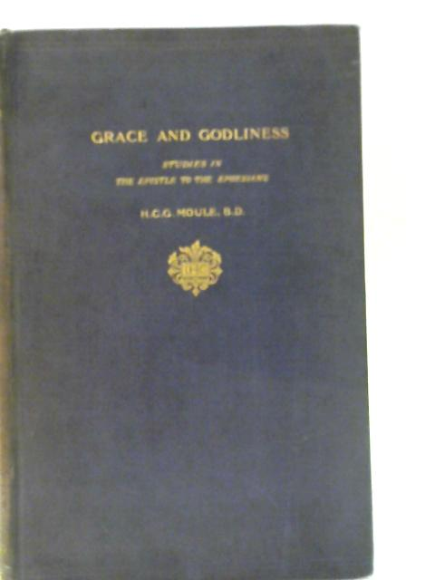 Grace and Godliness: Studies in the Epistle to the Ephesians By Handley C Moule