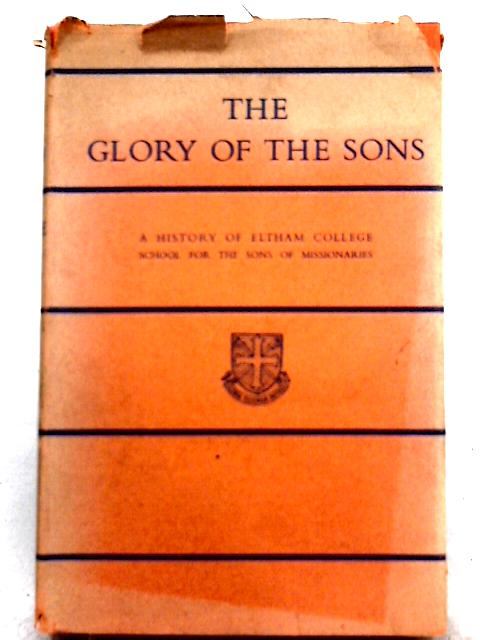 The Glory of the Sons: A History of Eltham College School for the Sons of Missionaries By Clifford Witting