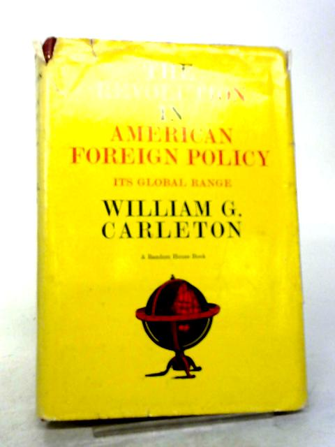 The Revolution in American Foreign Policy, Its Global Range By William G Carleton