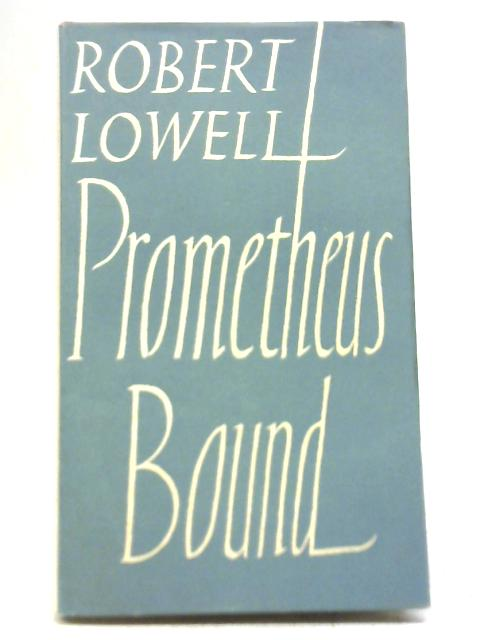 Prometheus Bound. Derived From Aeschylus By Robert Lowell