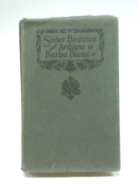 Sister Beatrice And Ardiane & Barbe Bleue : Two Plays By Maurice Maeterlinck Bernard Miall