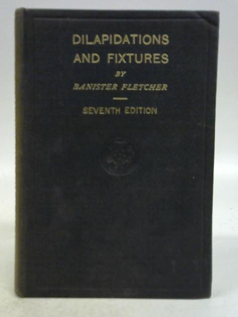 Dilapidations and Fixtures: A Textbook in Tabulated Form for the Use of Architects, Surveyors and Others By Banister Fletcher