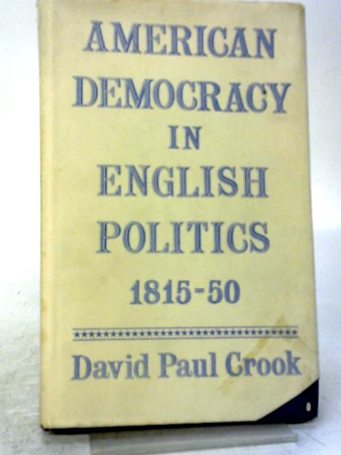 American Democracy in English Politics: 1815-1850 By D. P Crook