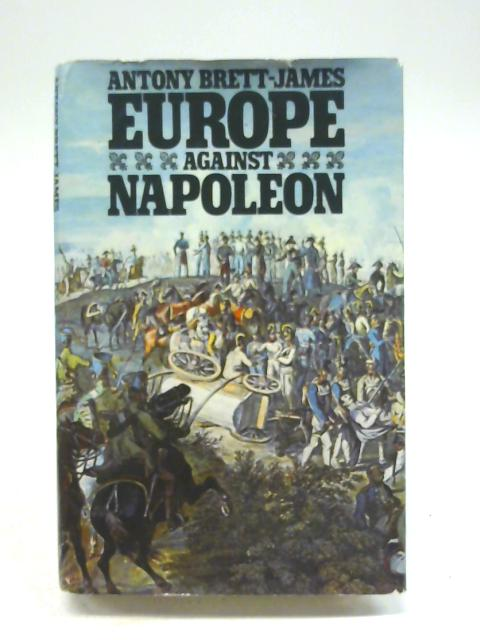 Europe Against Napoleon: Leipzig Campaign, 1813, from Eyewitness Accounts By Unstated