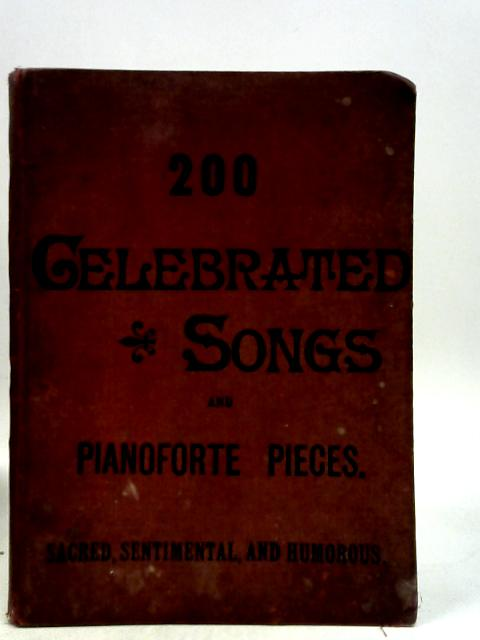 200 Celebrated Songs and Pianoforte Pieces. Sacred, Sentimental & Humorous By Anon