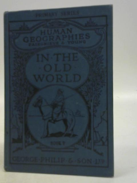 The Human Geographies Book V: The Old World By J Fairgrieve & E. Young