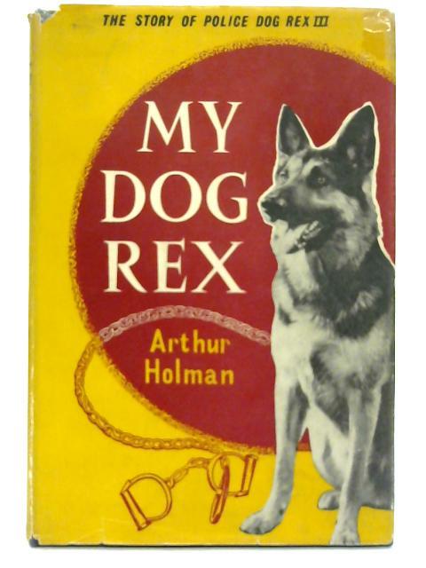 My dog Rex: the story of police dog Rex III. By Arthur Holman