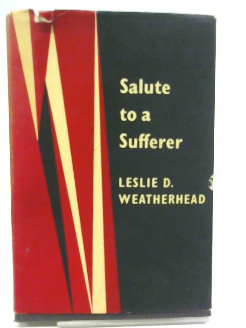 Salute to a Sufferer: An Attempt to Offer the Plain Man a Christian Philosophy of Suffering By Leslie D. Weatherhead