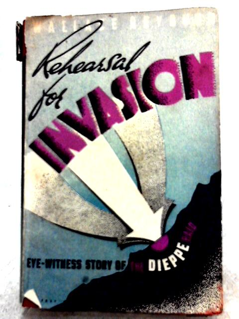 Rehearsal for Invasion: An Eyewitness Story of the Dieppe Raid By Wallace Reyburn