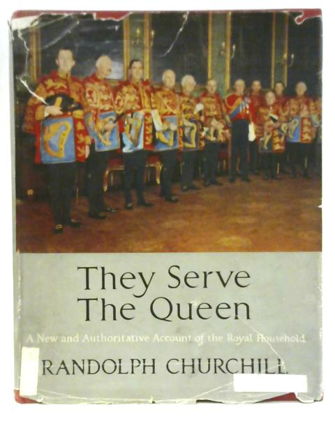 They Serve the Queen: A New and Authoritative Account of the Royal Household By Randolph S Churchill