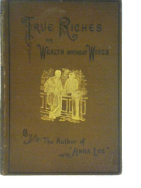True Riches, or, Wealth without Wings By T. S Arthur