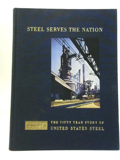Steel Serves the Nation 1901-1951 By Douglas A. Fisher