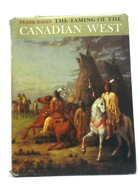 The Taming of The Canadian West By Frank Rasky