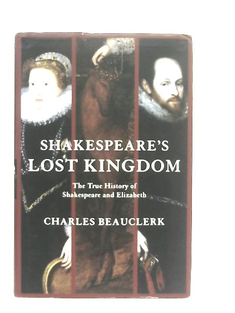 Shakespeare's Lost Kingdom, The True History of Shakespeare and Elizabeth By Charles Beauclerk