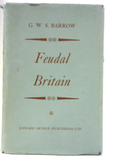 Feudal Britain: The Completion of the Medieval Kingdom 1066-1314 By G. W. S. Barrow