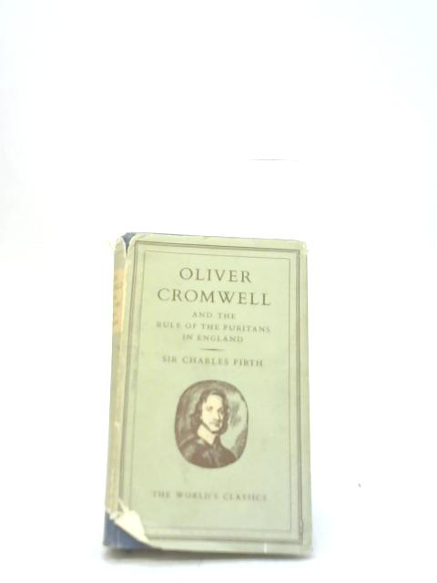 Oliver Cromwell and The Rule of The Puritans in England By Sir Charles Firth