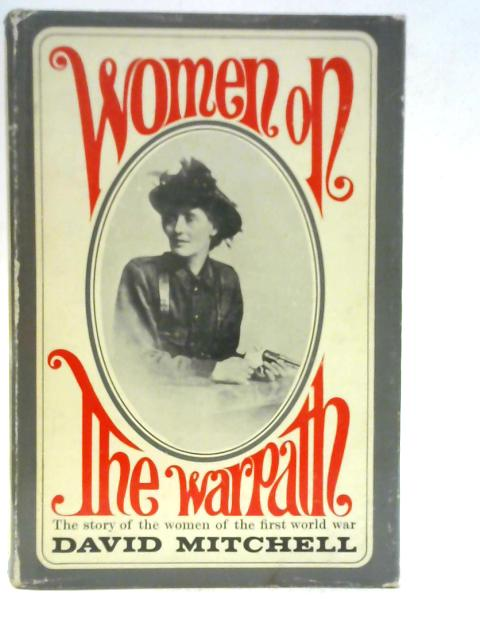 Women on the Warpath: The Story of the Women of the First World War By David John Mitchell