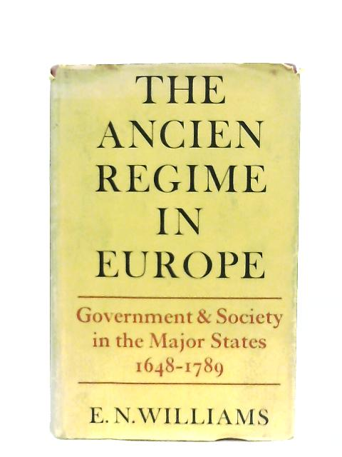 The Ancien Regime in Europe, Government and Society in the Major States, 1648-1789 By E. N. Williams