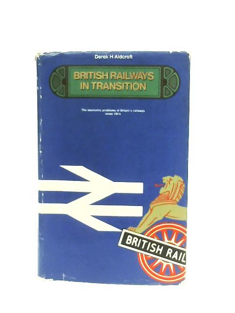 British Railways in Transition, The Economic Problems of Britain's Railways Since 1914 By Derek H. Aldcroft